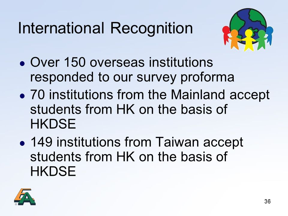 36 International Recognition Over 150 overseas institutions responded to our survey proforma 70 institutions from the Mainland accept students from HK on the basis of HKDSE 149 institutions from Taiwan accept students from HK on the basis of HKDSE