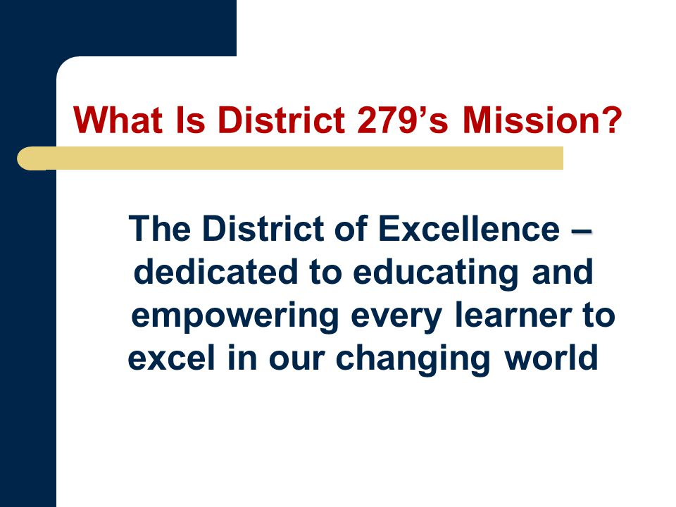 – The District of Excellence – dedicated to educating and empowering every learner to excel in our changing world What Is District 279's Mission