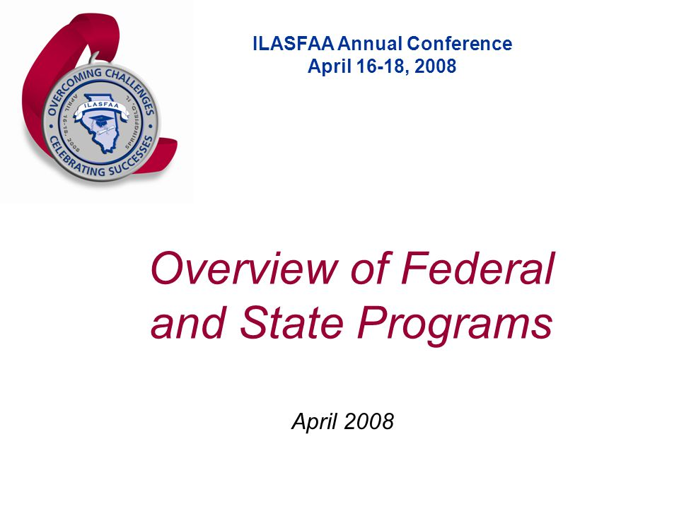 ILASFAA Annual Conference April 16-18, 2008 April 2008 Overview of Federal and State Programs