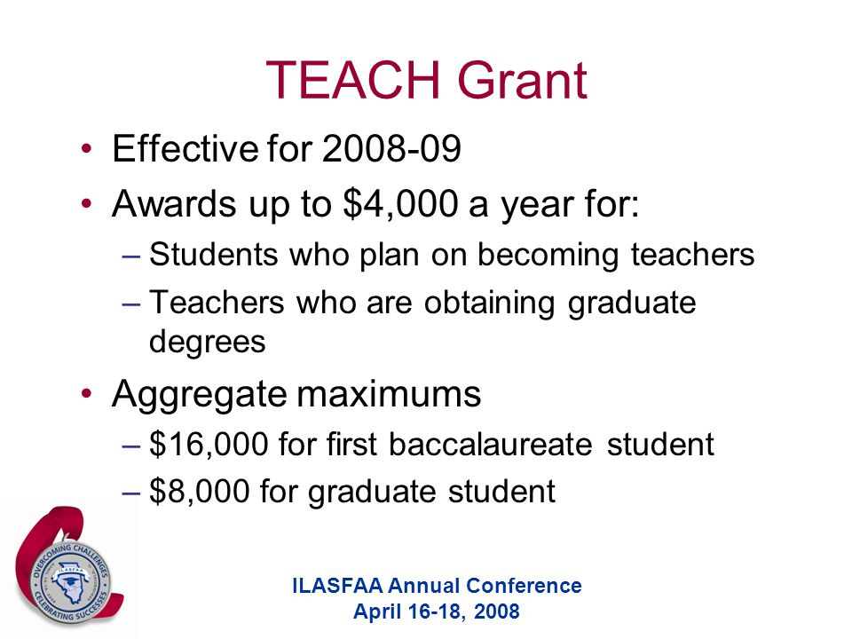ILASFAA Annual Conference April 16-18, 2008 TEACH Grant Effective for 2008-09 Awards up to $4,000 a year for: –Students who plan on becoming teachers –Teachers who are obtaining graduate degrees Aggregate maximums –$16,000 for first baccalaureate student –$8,000 for graduate student