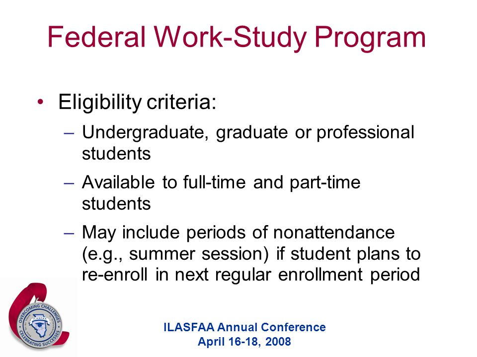 ILASFAA Annual Conference April 16-18, 2008 Federal Work-Study Program Eligibility criteria: –Undergraduate, graduate or professional students –Available to full-time and part-time students –May include periods of nonattendance (e.g., summer session) if student plans to re-enroll in next regular enrollment period