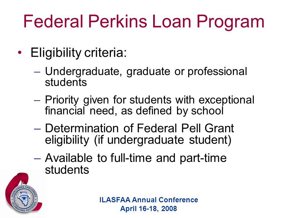 ILASFAA Annual Conference April 16-18, 2008 Federal Perkins Loan Program Eligibility criteria: –Undergraduate, graduate or professional students –Priority given for students with exceptional financial need, as defined by school –Determination of Federal Pell Grant eligibility (if undergraduate student) –Available to full-time and part-time students