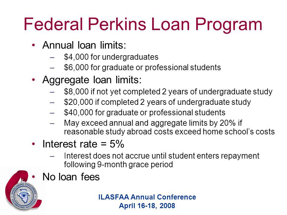 ILASFAA Annual Conference April 16-18, 2008 Federal Perkins Loan Program Annual loan limits: –$4,000 for undergraduates –$6,000 for graduate or profes