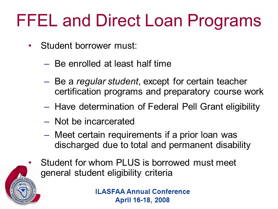 ILASFAA Annual Conference April 16-18, 2008 FFEL and Direct Loan Programs Student borrower must: –Be enrolled at least half time –Be a regular student