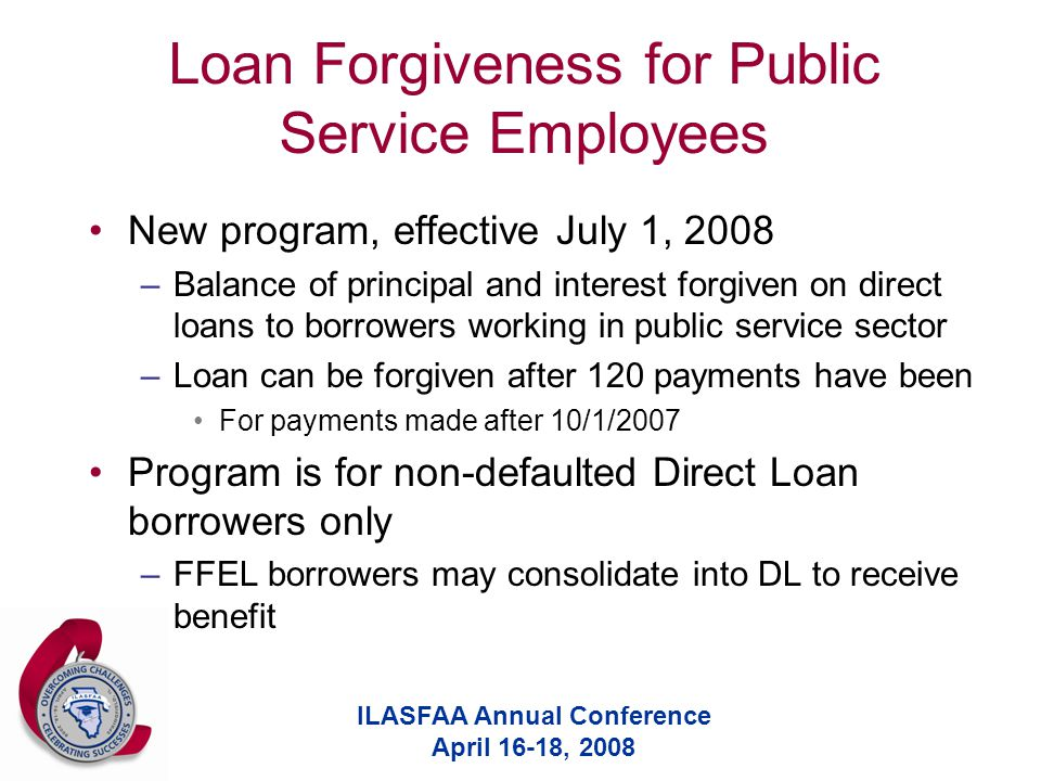 ILASFAA Annual Conference April 16-18, 2008 Loan Forgiveness for Public Service Employees New program, effective July 1, 2008 –Balance of principal and interest forgiven on direct loans to borrowers working in public service sector –Loan can be forgiven after 120 payments have been For payments made after 10/1/2007 Program is for non-defaulted Direct Loan borrowers only –FFEL borrowers may consolidate into DL to receive benefit