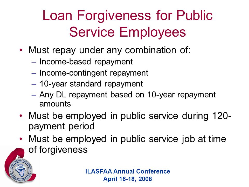 ILASFAA Annual Conference April 16-18, 2008 Loan Forgiveness for Public Service Employees Must repay under any combination of: –Income-based repayment –Income-contingent repayment –10-year standard repayment –Any DL repayment based on 10-year repayment amounts Must be employed in public service during 120- payment period Must be employed in public service job at time of forgiveness