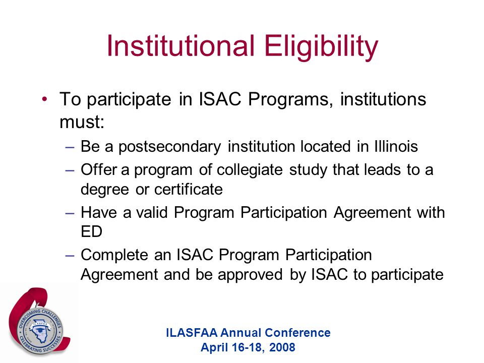 ILASFAA Annual Conference April 16-18, 2008 Institutional Eligibility To participate in ISAC Programs, institutions must: –Be a postsecondary institution located in Illinois –Offer a program of collegiate study that leads to a degree or certificate –Have a valid Program Participation Agreement with ED –Complete an ISAC Program Participation Agreement and be approved by ISAC to participate