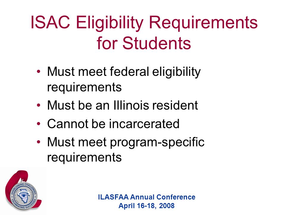 ILASFAA Annual Conference April 16-18, 2008 ISAC Eligibility Requirements for Students Must meet federal eligibility requirements Must be an Illinois resident Cannot be incarcerated Must meet program-specific requirements