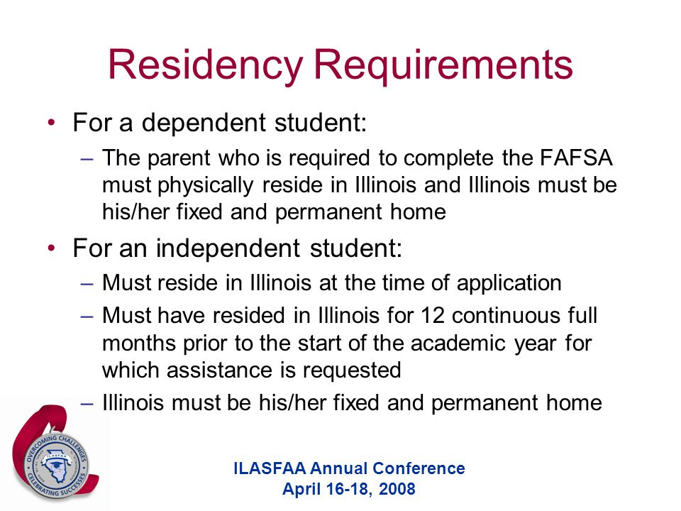 ILASFAA Annual Conference April 16-18, 2008 Residency Requirements For a dependent student: –The parent who is required to complete the FAFSA must physically reside in Illinois and Illinois must be his/her fixed and permanent home For an independent student: –Must reside in Illinois at the time of application –Must have resided in Illinois for 12 continuous full months prior to the start of the academic year for which assistance is requested –Illinois must be his/her fixed and permanent home