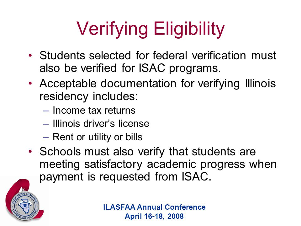 ILASFAA Annual Conference April 16-18, 2008 Verifying Eligibility Students selected for federal verification must also be verified for ISAC programs.