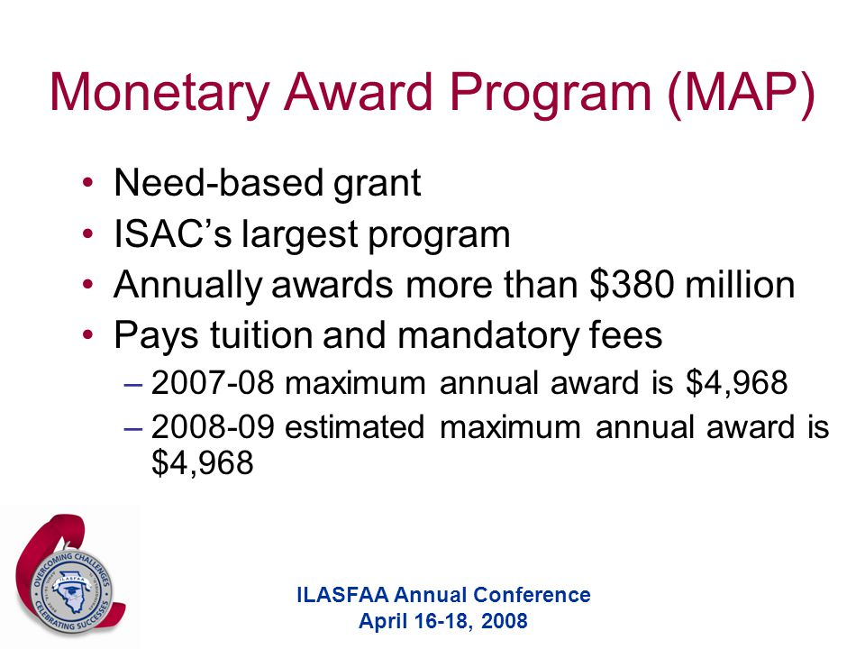 ILASFAA Annual Conference April 16-18, 2008 Monetary Award Program (MAP) Need-based grant ISAC's largest program Annually awards more than $380 million Pays tuition and mandatory fees –2007-08 maximum annual award is $4,968 –2008-09 estimated maximum annual award is $4,968