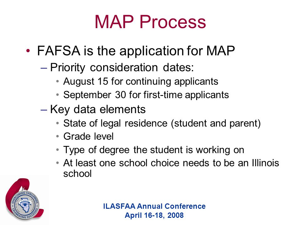 ILASFAA Annual Conference April 16-18, 2008 MAP Process FAFSA is the application for MAP –Priority consideration dates: August 15 for continuing applicants September 30 for first-time applicants –Key data elements State of legal residence (student and parent) Grade level Type of degree the student is working on At least one school choice needs to be an Illinois school