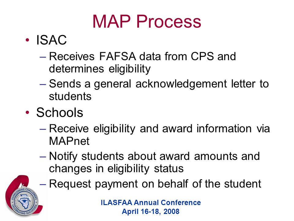 ILASFAA Annual Conference April 16-18, 2008 MAP Process ISAC –Receives FAFSA data from CPS and determines eligibility –Sends a general acknowledgement letter to students Schools –Receive eligibility and award information via MAPnet –Notify students about award amounts and changes in eligibility status –Request payment on behalf of the student
