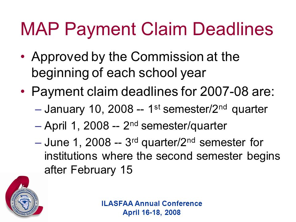 ILASFAA Annual Conference April 16-18, 2008 MAP Payment Claim Deadlines Approved by the Commission at the beginning of each school year Payment claim deadlines for 2007-08 are: –January 10, 2008 -- 1 st semester/2 nd quarter –April 1, 2008 -- 2 nd semester/quarter –June 1, 2008 -- 3 rd quarter/2 nd semester for institutions where the second semester begins after February 15