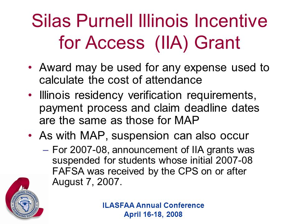 ILASFAA Annual Conference April 16-18, 2008 Silas Purnell Illinois Incentive for Access (IIA) Grant Award may be used for any expense used to calculate the cost of attendance Illinois residency verification requirements, payment process and claim deadline dates are the same as those for MAP As with MAP, suspension can also occur –For 2007-08, announcement of IIA grants was suspended for students whose initial 2007-08 FAFSA was received by the CPS on or after August 7, 2007.