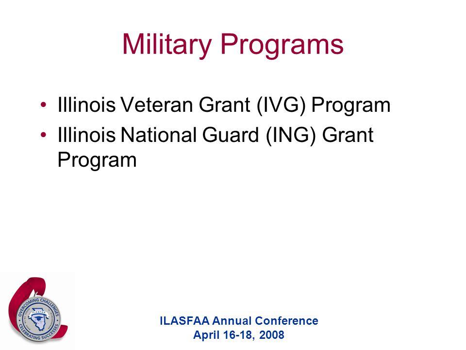 ILASFAA Annual Conference April 16-18, 2008 Military Programs Illinois Veteran Grant (IVG) Program Illinois National Guard (ING) Grant Program