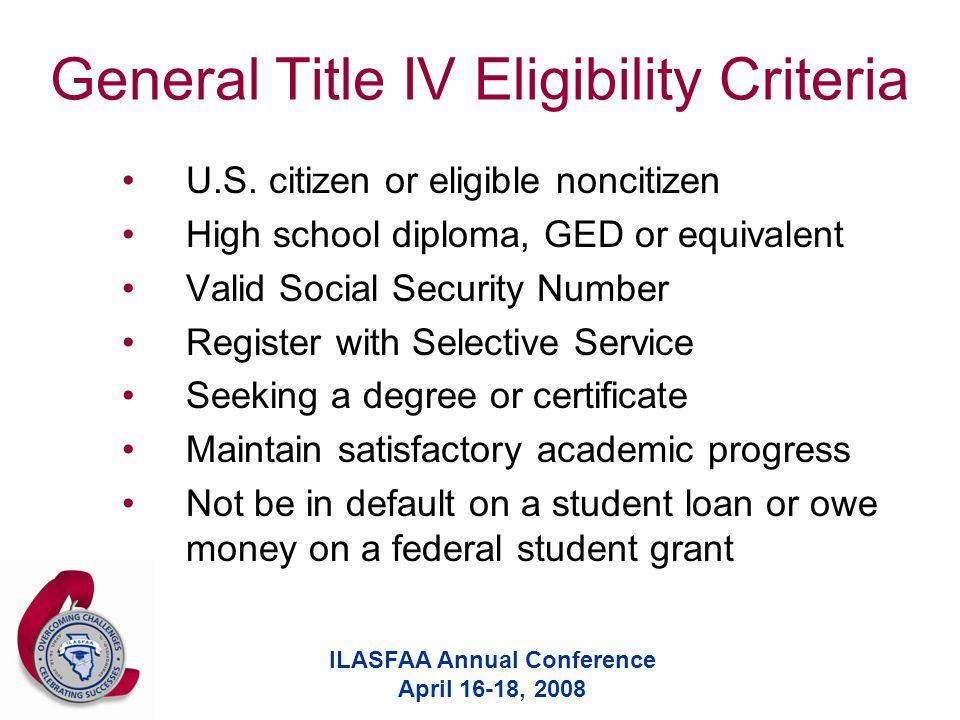 ILASFAA Annual Conference April 16-18, 2008 General Title IV Eligibility Criteria U.S. citizen or eligible noncitizen High school diploma, GED or equi