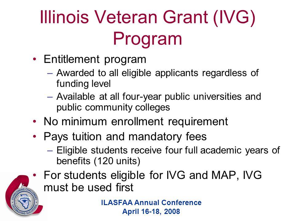 ILASFAA Annual Conference April 16-18, 2008 Illinois Veteran Grant (IVG) Program Entitlement program –Awarded to all eligible applicants regardless of