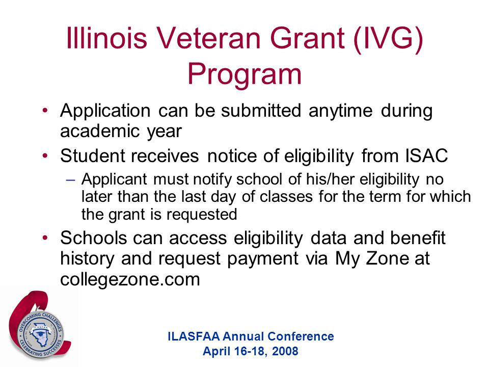 ILASFAA Annual Conference April 16-18, 2008 Illinois Veteran Grant (IVG) Program Application can be submitted anytime during academic year Student receives notice of eligibility from ISAC –Applicant must notify school of his/her eligibility no later than the last day of classes for the term for which the grant is requested Schools can access eligibility data and benefit history and request payment via My Zone at collegezone.com