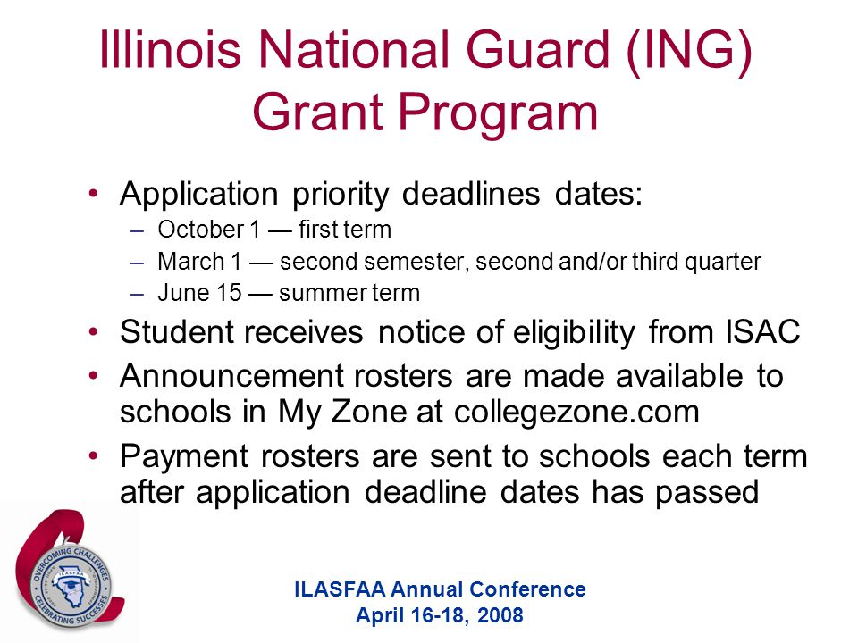 ILASFAA Annual Conference April 16-18, 2008 Illinois National Guard (ING) Grant Program Application priority deadlines dates: –October 1 — first term