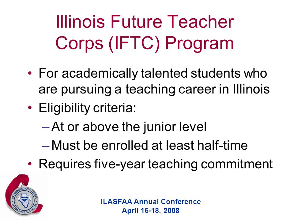 ILASFAA Annual Conference April 16-18, 2008 Illinois Future Teacher Corps (IFTC) Program For academically talented students who are pursuing a teaching career in Illinois Eligibility criteria: –At or above the junior level –Must be enrolled at least half-time Requires five-year teaching commitment