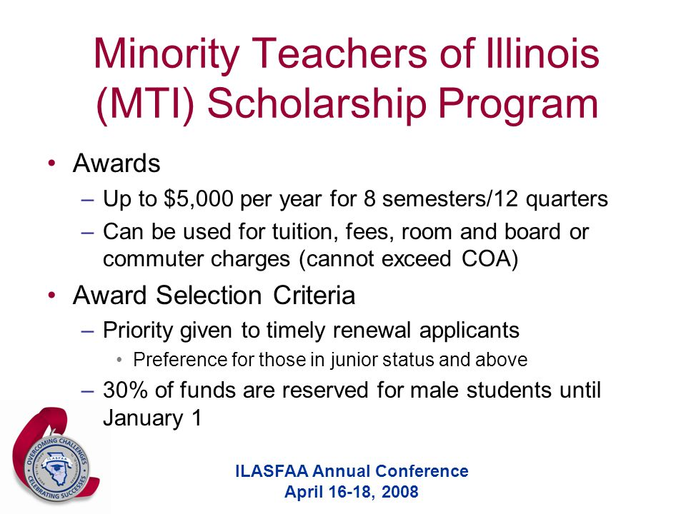 ILASFAA Annual Conference April 16-18, 2008 Minority Teachers of Illinois (MTI) Scholarship Program Awards –Up to $5,000 per year for 8 semesters/12 q
