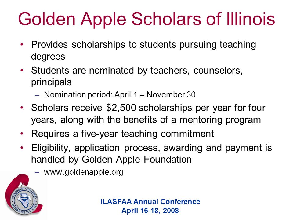 ILASFAA Annual Conference April 16-18, 2008 Golden Apple Scholars of Illinois Provides scholarships to students pursuing teaching degrees Students are