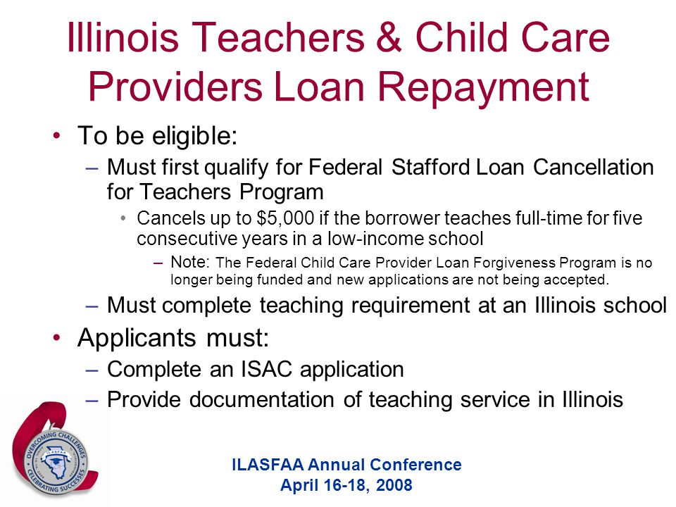 ILASFAA Annual Conference April 16-18, 2008 Illinois Teachers & Child Care Providers Loan Repayment To be eligible: –Must first qualify for Federal Stafford Loan Cancellation for Teachers Program Cancels up to $5,000 if the borrower teaches full-time for five consecutive years in a low-income school –Note: The Federal Child Care Provider Loan Forgiveness Program is no longer being funded and new applications are not being accepted.
