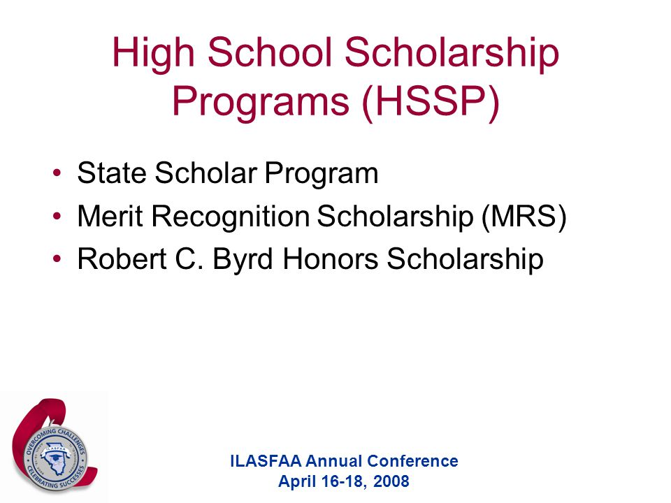 ILASFAA Annual Conference April 16-18, 2008 High School Scholarship Programs (HSSP) State Scholar Program Merit Recognition Scholarship (MRS) Robert C