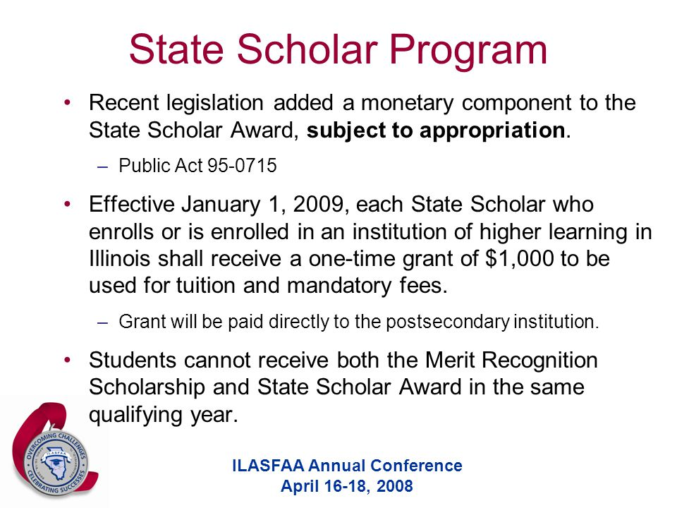 ILASFAA Annual Conference April 16-18, 2008 State Scholar Program Recent legislation added a monetary component to the State Scholar Award, subject to appropriation.