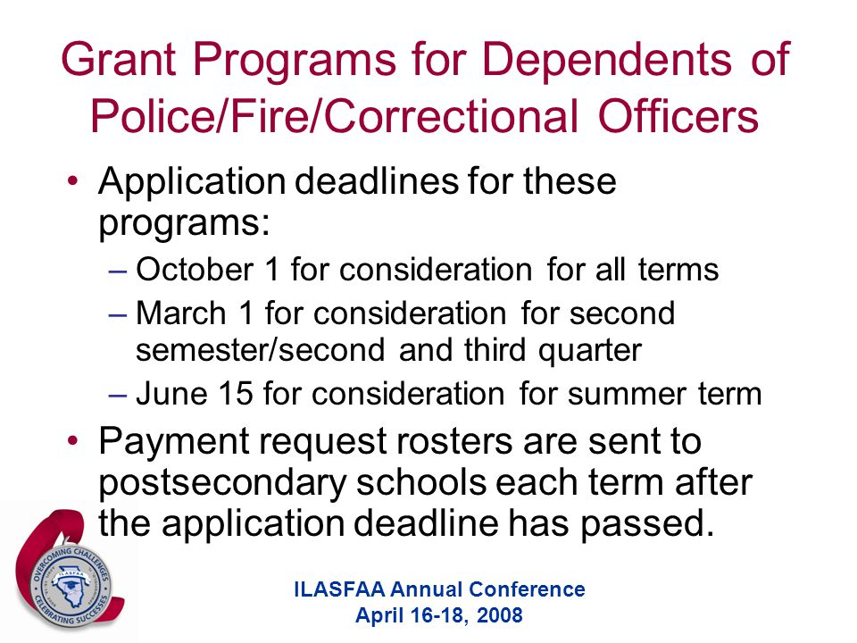 ILASFAA Annual Conference April 16-18, 2008 Grant Programs for Dependents of Police/Fire/Correctional Officers Application deadlines for these program