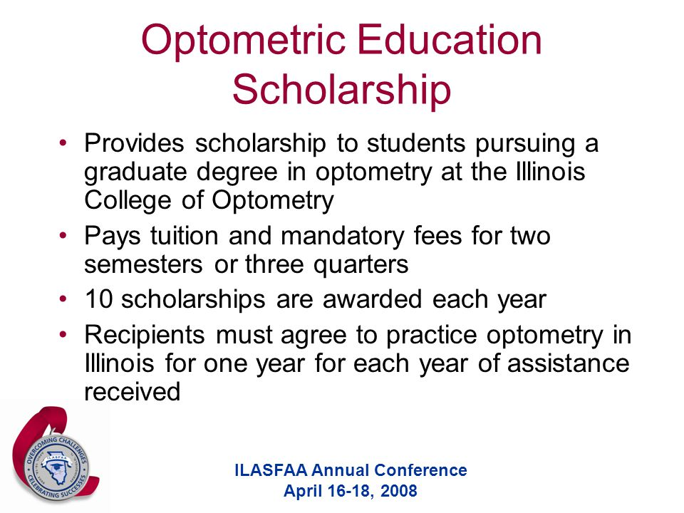ILASFAA Annual Conference April 16-18, 2008 Optometric Education Scholarship Provides scholarship to students pursuing a graduate degree in optometry