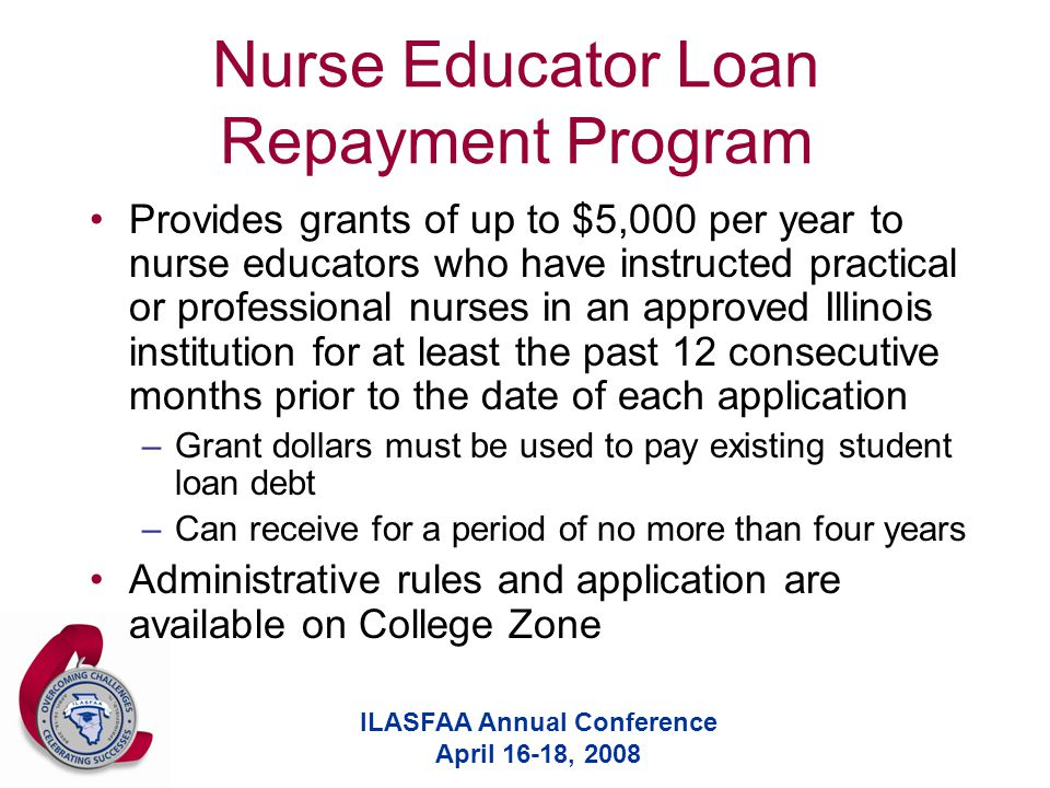 ILASFAA Annual Conference April 16-18, 2008 Nurse Educator Loan Repayment Program Provides grants of up to $5,000 per year to nurse educators who have