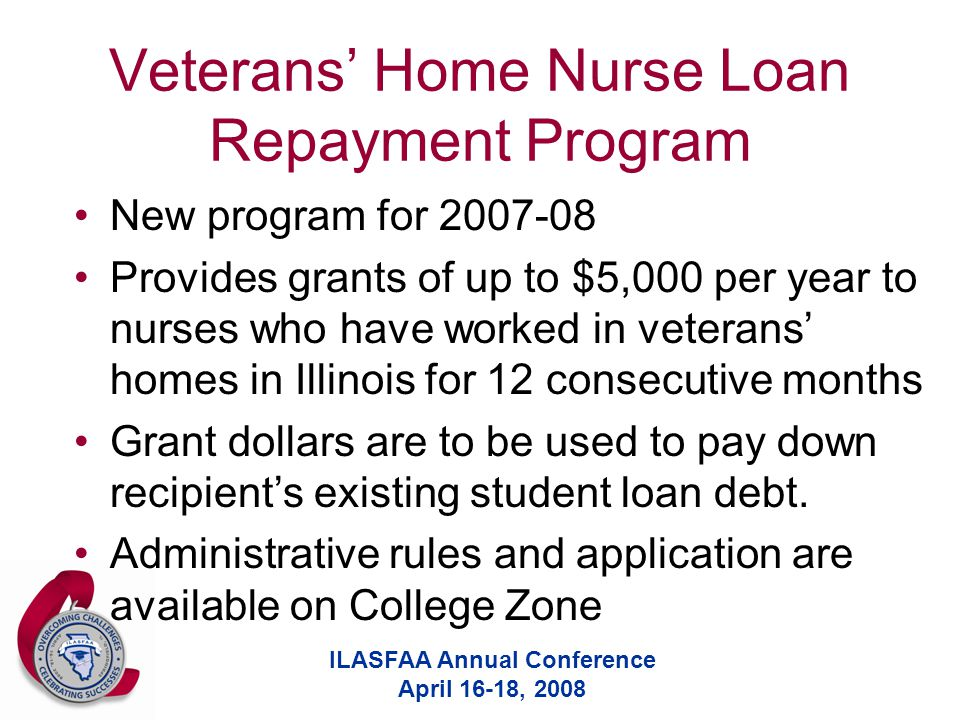 ILASFAA Annual Conference April 16-18, 2008 Veterans' Home Nurse Loan Repayment Program New program for 2007-08 Provides grants of up to $5,000 per year to nurses who have worked in veterans' homes in Illinois for 12 consecutive months Grant dollars are to be used to pay down recipient's existing student loan debt.
