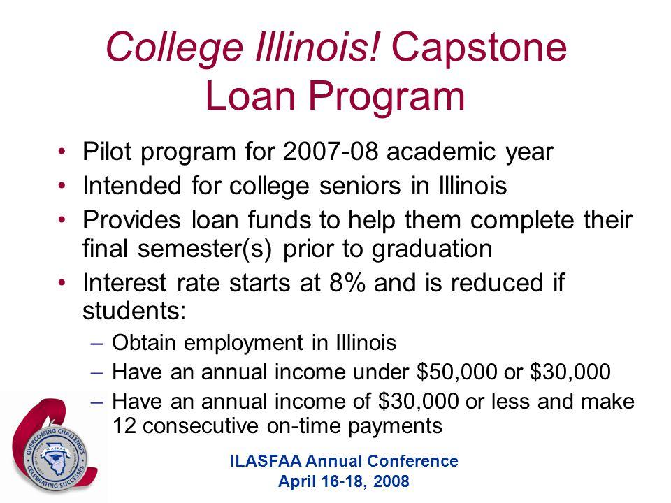 ILASFAA Annual Conference April 16-18, 2008 College Illinois! Capstone Loan Program Pilot program for 2007-08 academic year Intended for college senio