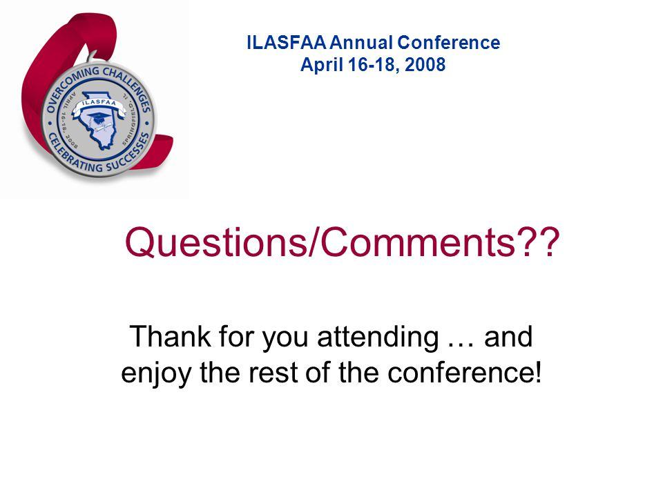 ILASFAA Annual Conference April 16-18, 2008 Questions/Comments?.
