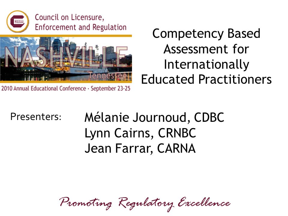 Presenters: Promoting Regulatory Excellence Competency Based Assessment for Internationally Educated Practitioners Mélanie Journoud, CDBC Lynn Cairns, CRNBC Jean Farrar, CARNA