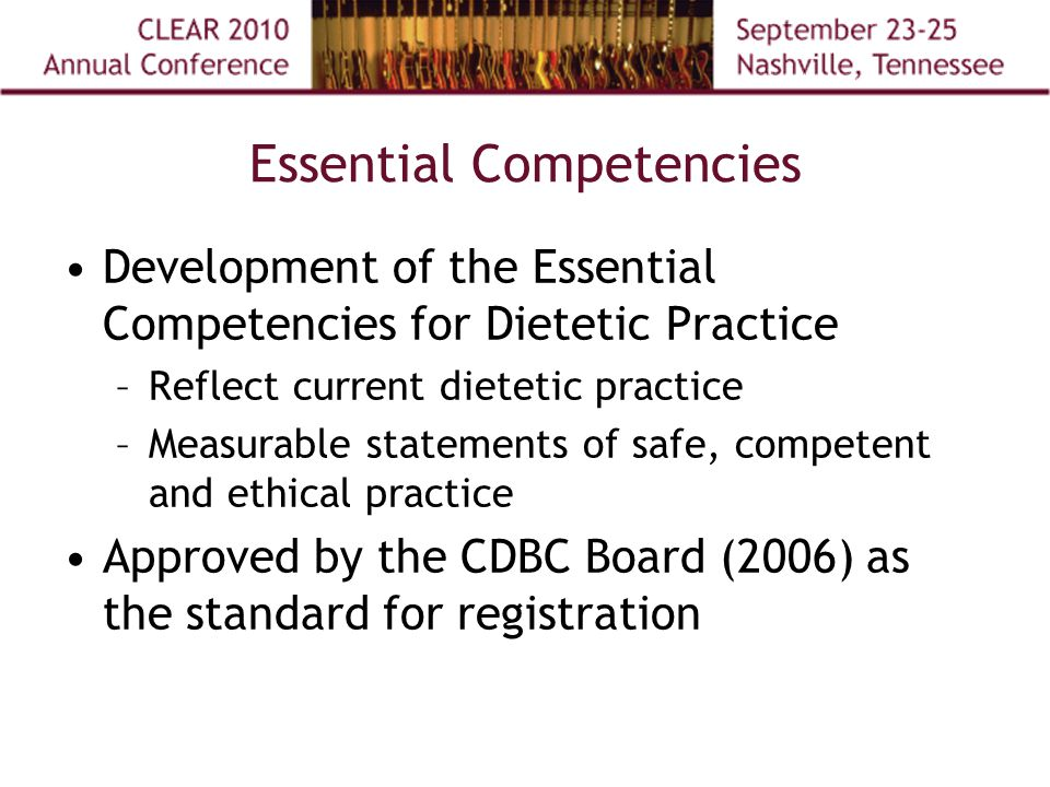 Essential Competencies Development of the Essential Competencies for Dietetic Practice –Reflect current dietetic practice –Measurable statements of safe, competent and ethical practice Approved by the CDBC Board (2006) as the standard for registration