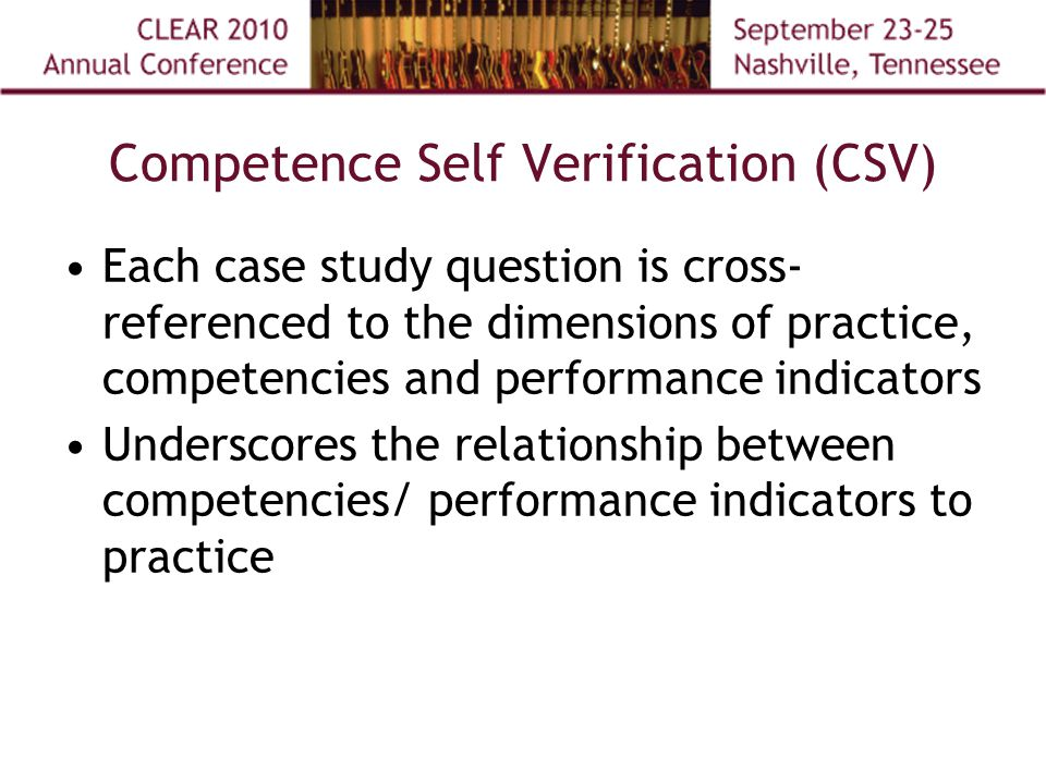 Competence Self Verification (CSV) Each case study question is cross- referenced to the dimensions of practice, competencies and performance indicators Underscores the relationship between competencies/ performance indicators to practice