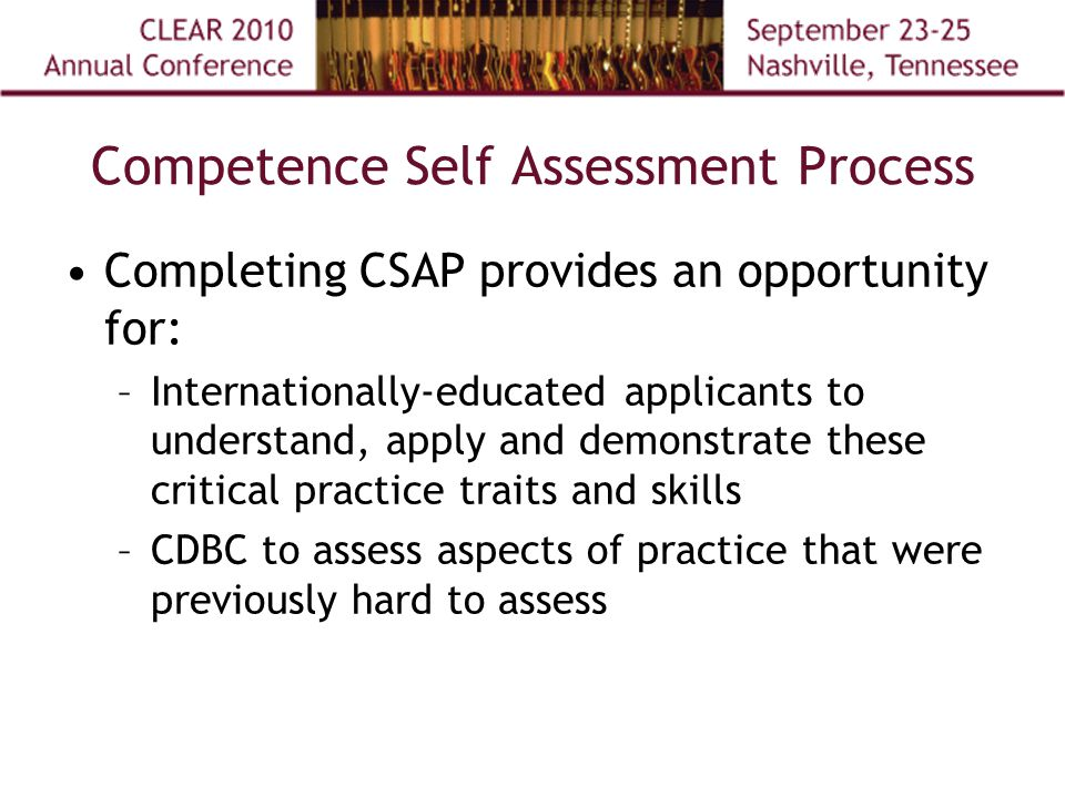 Competence Self Assessment Process Completing CSAP provides an opportunity for: –Internationally-educated applicants to understand, apply and demonstrate these critical practice traits and skills –CDBC to assess aspects of practice that were previously hard to assess