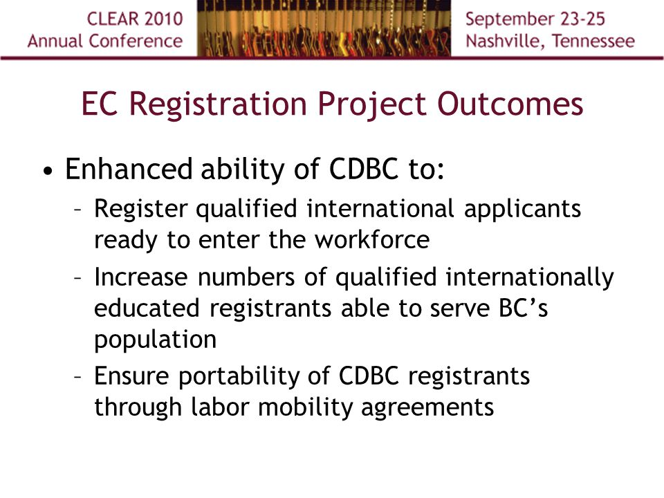 EC Registration Project Outcomes Enhanced ability of CDBC to: –Register qualified international applicants ready to enter the workforce –Increase numbers of qualified internationally educated registrants able to serve BC's population –Ensure portability of CDBC registrants through labor mobility agreements
