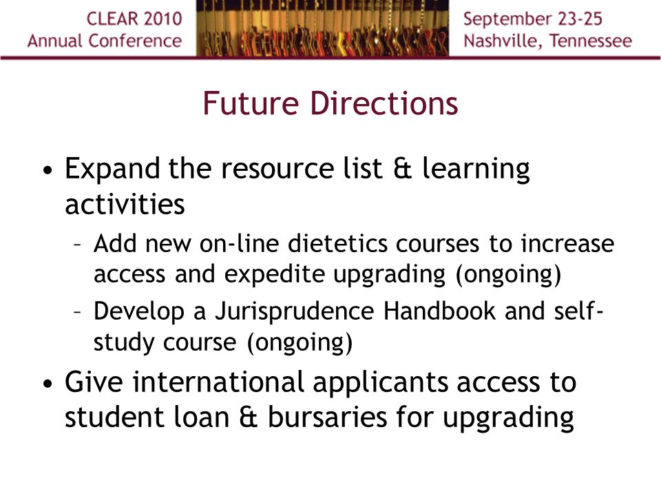 Future Directions Expand the resource list & learning activities –Add new on-line dietetics courses to increase access and expedite upgrading (ongoing) –Develop a Jurisprudence Handbook and self- study course (ongoing) Give international applicants access to student loan & bursaries for upgrading