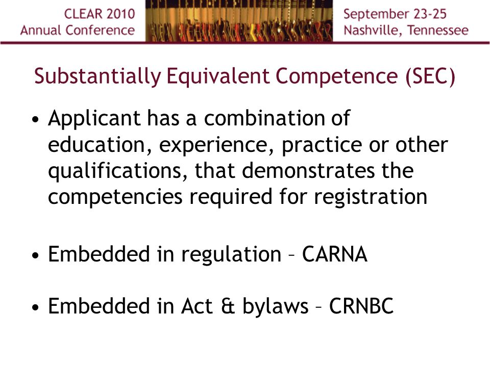 Substantially Equivalent Competence (SEC) Applicant has a combination of education, experience, practice or other qualifications, that demonstrates the competencies required for registration Embedded in regulation – CARNA Embedded in Act & bylaws – CRNBC