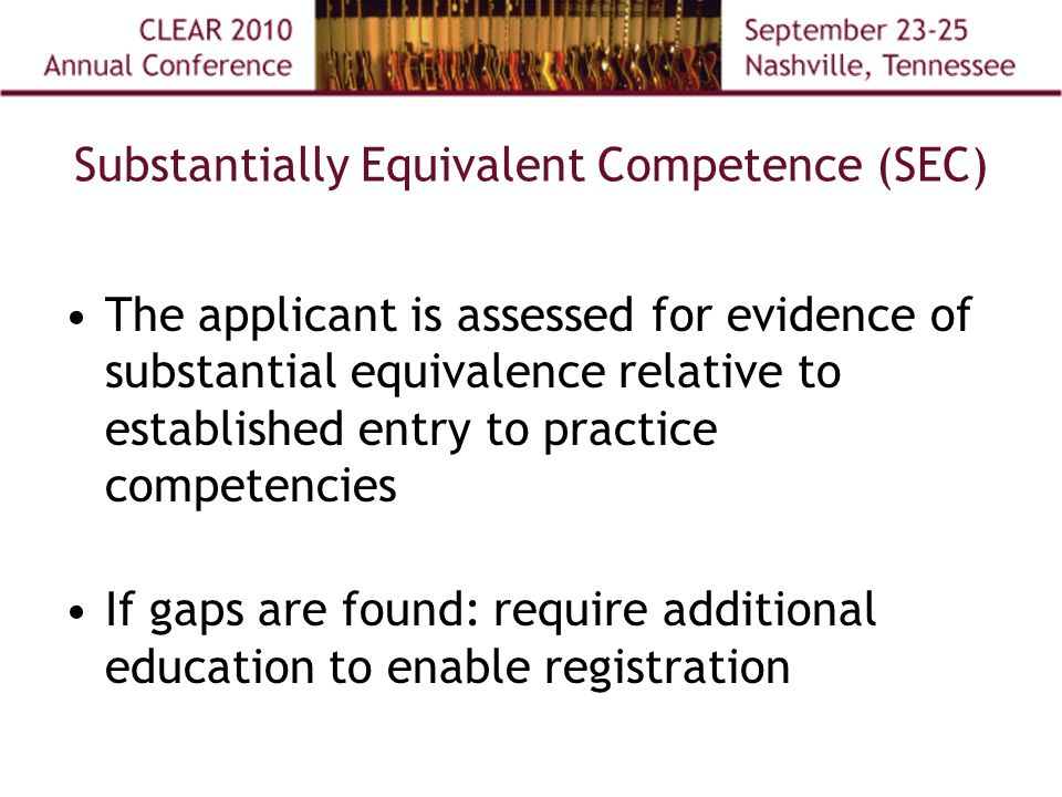 Substantially Equivalent Competence (SEC) The applicant is assessed for evidence of substantial equivalence relative to established entry to practice competencies If gaps are found: require additional education to enable registration