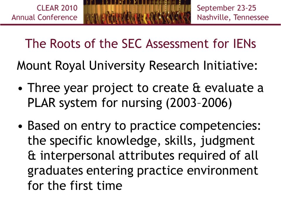 The Roots of the SEC Assessment for IENs Mount Royal University Research Initiative: Three year project to create & evaluate a PLAR system for nursing (2003–2006) Based on entry to practice competencies: the specific knowledge, skills, judgment & interpersonal attributes required of all graduates entering practice environment for the first time