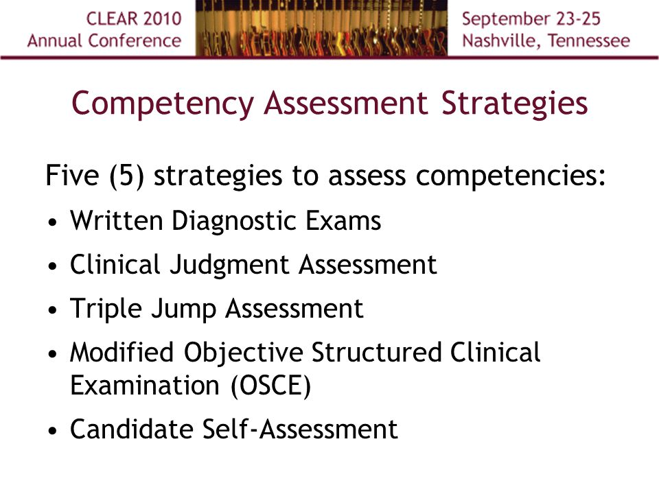 Competency Assessment Strategies Five (5) strategies to assess competencies: Written Diagnostic Exams Clinical Judgment Assessment Triple Jump Assessment Modified Objective Structured Clinical Examination (OSCE) Candidate Self-Assessment
