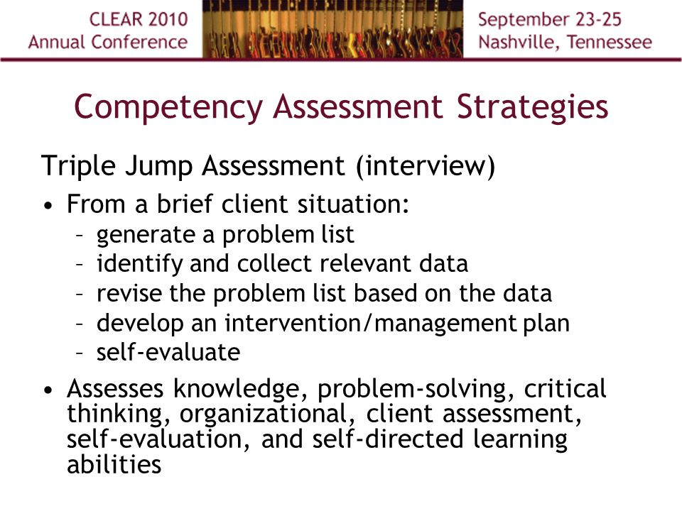 Competency Assessment Strategies Triple Jump Assessment (interview) From a brief client situation: –generate a problem list –identify and collect relevant data –revise the problem list based on the data –develop an intervention/management plan –self-evaluate Assesses knowledge, problem-solving, critical thinking, organizational, client assessment, self-evaluation, and self-directed learning abilities