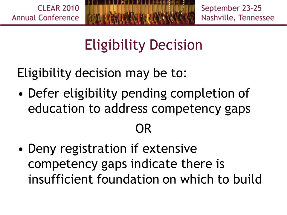 Eligibility Decision Eligibility decision may be to: Defer eligibility pending completion of education to address competency gaps OR Deny registration if extensive competency gaps indicate there is insufficient foundation on which to build