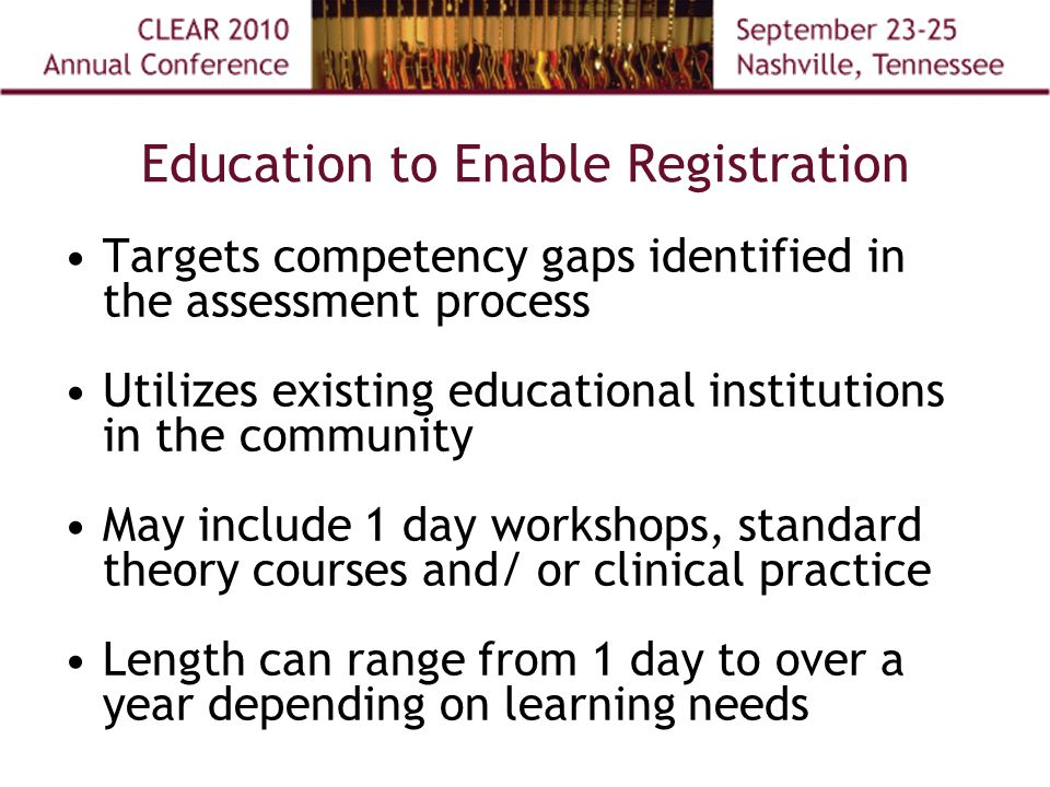 Education to Enable Registration Targets competency gaps identified in the assessment process Utilizes existing educational institutions in the community May include 1 day workshops, standard theory courses and/ or clinical practice Length can range from 1 day to over a year depending on learning needs