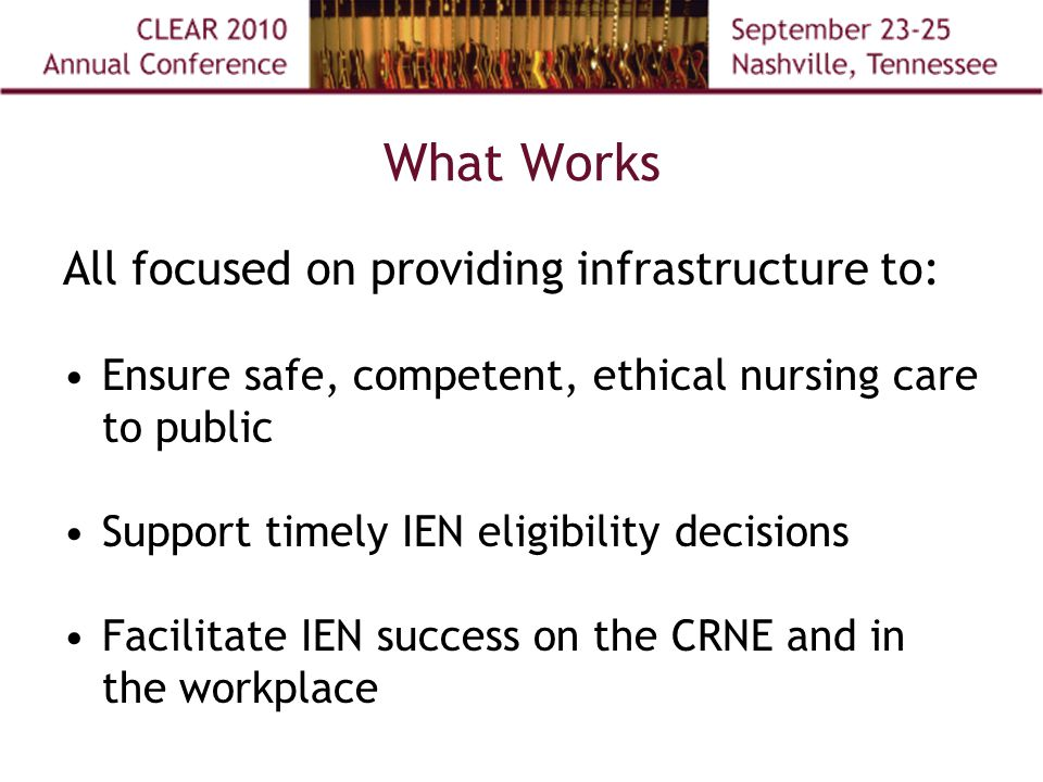 What Works All focused on providing infrastructure to: Ensure safe, competent, ethical nursing care to public Support timely IEN eligibility decisions Facilitate IEN success on the CRNE and in the workplace